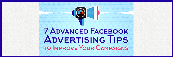 7 Advanced Facebook Advertising Tips to Improve Your Campaigns